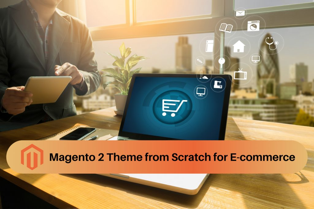 How to Build Magento 2 Theme from Scratch for E-commerce Business Website