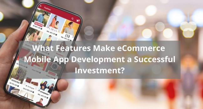 What Features Make eCommerce Mobile App Development a Successful Investment
